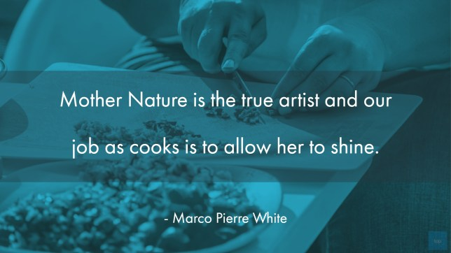 Mother Nature is the true artist and our job as cooks is to allow her to shine.