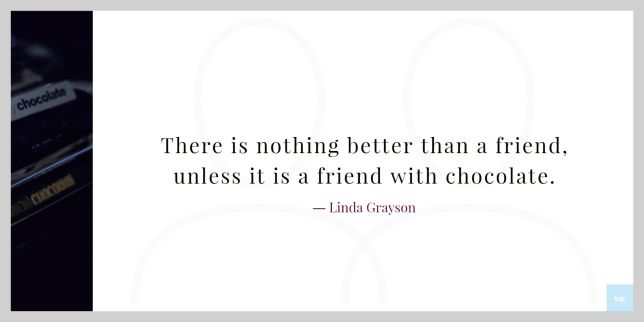 """There is nothing better than a friend, unless it is a friend with chocolate.""  ― Linda Grayson"