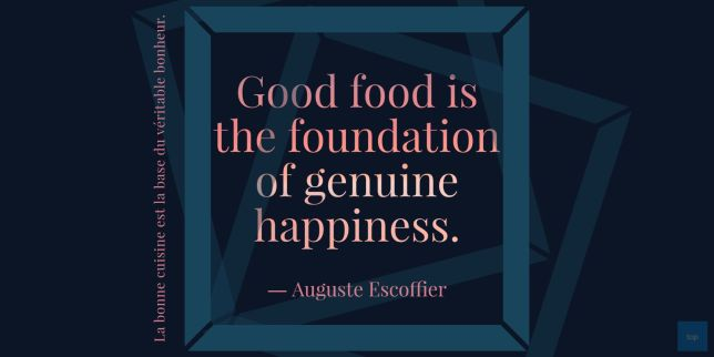 "Quote - Good food is the foundation of genuine happiness.""  ― Auguste Escoffier"