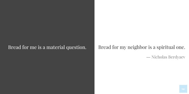 Quotes: Bread for me is a material question. Bread for my neighbor is a spiritual one. ― Nicholas Berdyaev