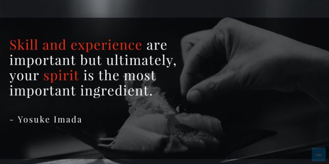 Quote : Skill and experience are important but ultimately, your spirit is the most important ingredient. -	Yosuke Imada