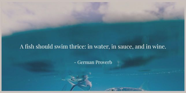 A fish should swim thrice: in water, in sauce, and in wine. - German Proverb