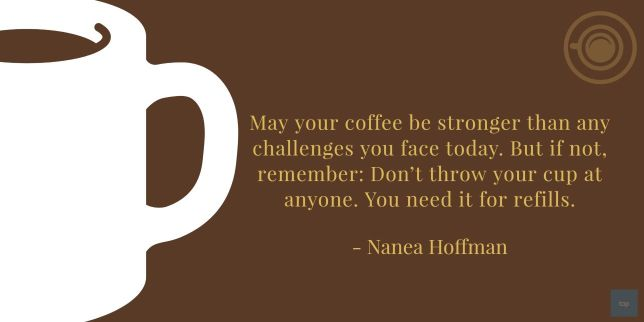 """May your coffee be stronger than any challenges you face today. But if not, remember: Don't throw your cup at anyone. You need it for refills."""" — Nanea Hoffman quote"""