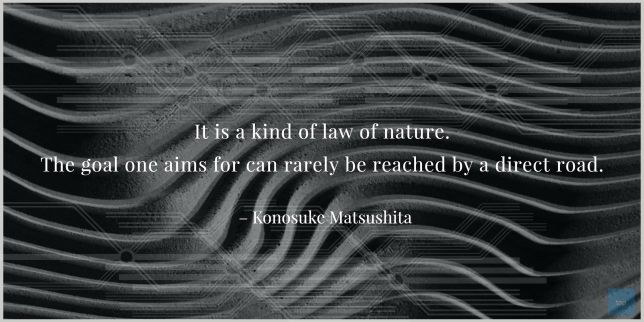 It is a kind of law of nature. The goal one aims for can rarely be reached by a direct road.  Konosuke Matsushita  Quote