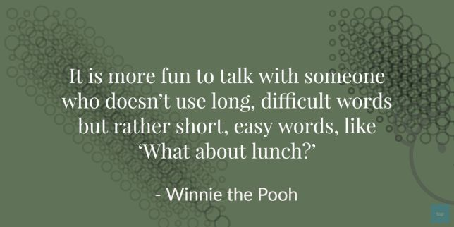 It is more fun to talk with someone who doesn't use long, difficult words but rather short, easy words, like 'What about lunch?' - Winnie the Pooh Quote