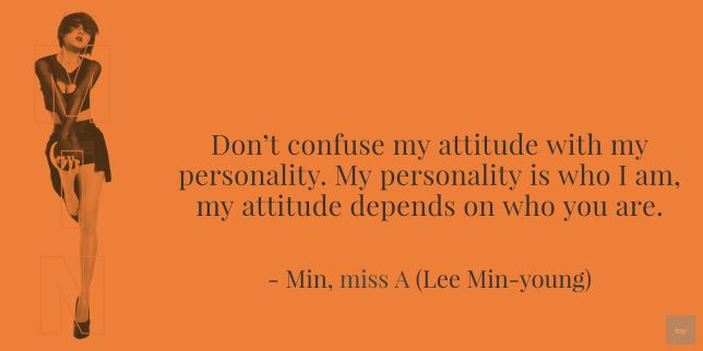 "Don't confuse my attitude with my personality. My personality is who I am, my attitude depends on who you are."" - Min of miss A (quote Lee Min-young)"