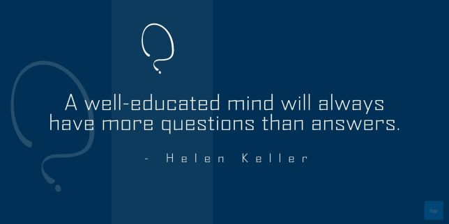 a well educated mind will akways have more questions than answers. - Helen Keller quote