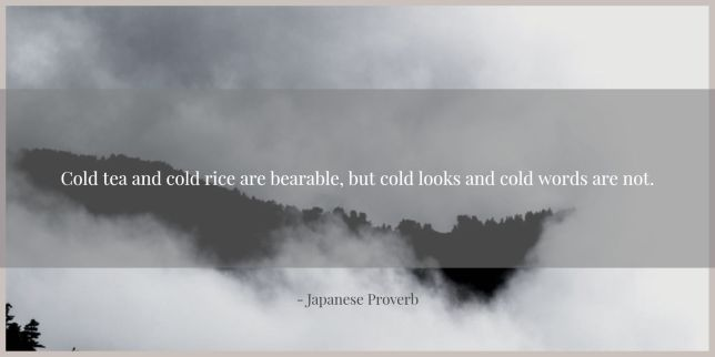 Cold tea and cold rice are bearable, but cold looks and cold words are not. - Japanese Proverb