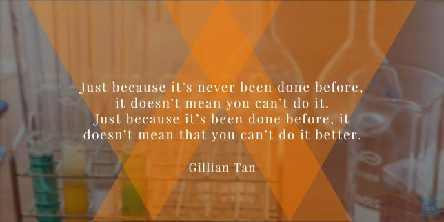 "Just because it's never been done before, it doesn't mean you can't do it. Just because it's been done before, it doesn't mean that you can't do it better."" quote Gillian Tan, founder of television production company Munkysuperstar Pictures"