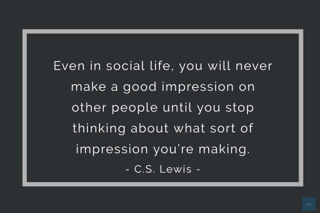 Even in social life, you will never make a good impression on other people until you stop thinking about what sort of impression you're making. -  C.S. Lewis quote