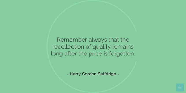Remember always that the recollection of quality remains long after the price is forgotten. - Harry Gordon Selfridge quote
