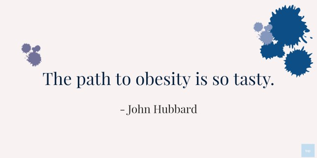 The path to obesity is so tasty. John Hubbard Quote