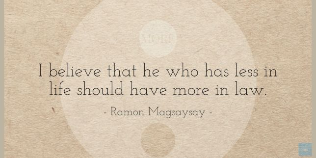 I believe that he who has less in life should have more in law. Ramon Magsaysay quote