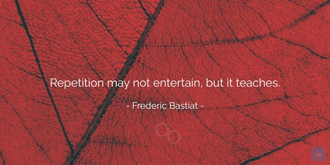 Repetition may not entertain, but it teaches. -- Frederic Bastiat quote