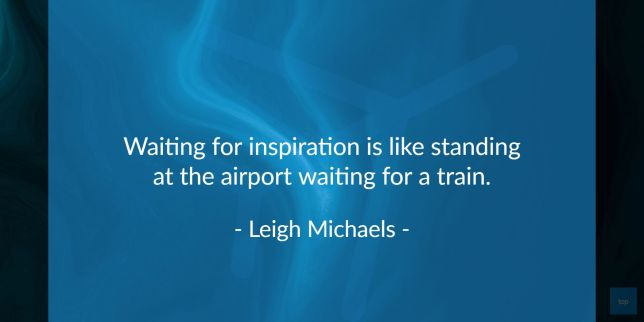 Waiting for inspiration is like standing at the airport waiting for a train. - Leigh Michaels   quote
