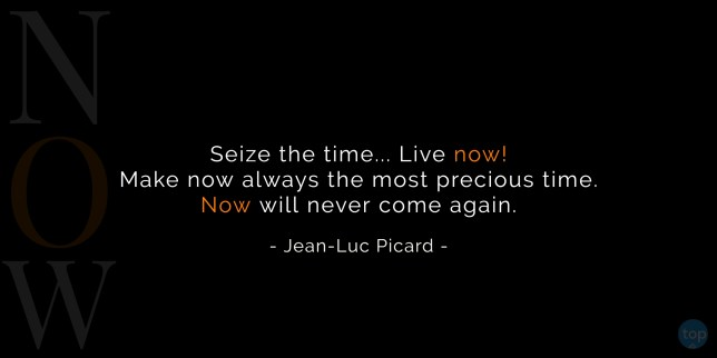 Seize the time… Live now! Make now always the most precious time. Now will never come again. - Jean-Luc Picard (Star Trek, Next Generation)  quote