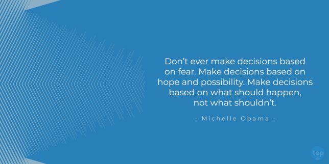 Don't ever make decisions based on fear. Make decisions based on hope and possibility. Make decisions based on what should happen, not what shouldn't. -   Michelle Obama  quote
