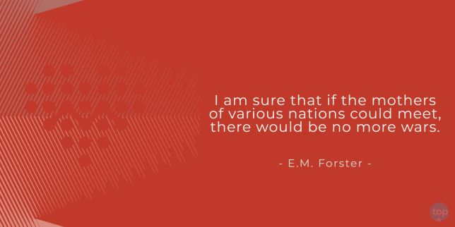 I am sure that if the mothers of various nations could meet, there would be no more wars. - E.M. Forster,   quote