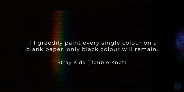 If I greedily paint every single colour on a blank paper, only black colour will remain. - Stray Kids (Double Knot)