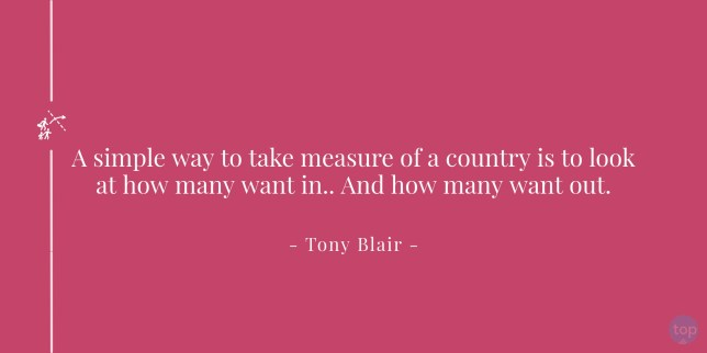 A simple way to take measure of a country is to look at how many want in.. And how many want out. - Tony Blair    quote