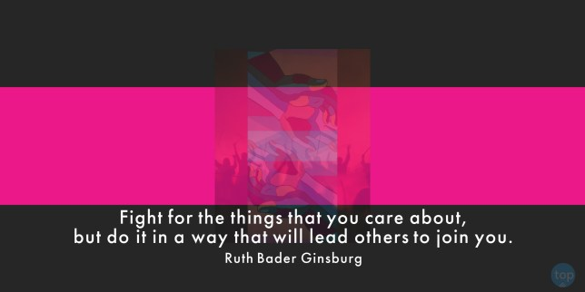 Fight for the things that you care about, but do it in a way that will lead others to join you. - Ruth Bader Ginsburg  quote
