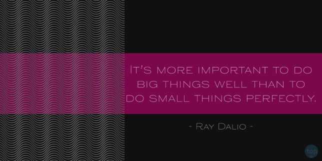 It's more important to do big things well than to do small things perfectly. Ray Dalio