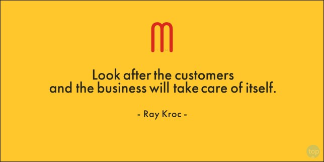 Look after the customers and the business will take care of itself. - Ray Kroc