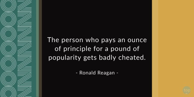 The person who pays an ounce of principle for a pound of popularity gets badly cheated. - Ronald Reagan