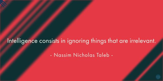 Intelligence consists in ignoring things that are irrelevant. - Nassim Nicholas Taleb  quote