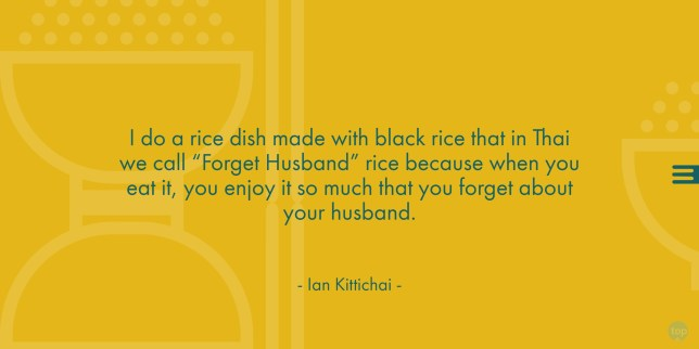 "I do a rice dish made with black rice that in Thai we call ""Forget Husband"" rice because when you eat it, you enjoy it so much that you forget about your husband. - Chef Ian Kittichai"