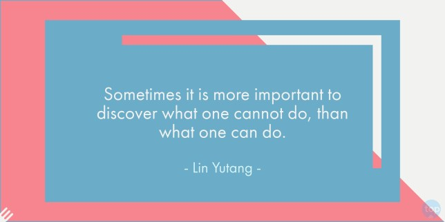 Sometimes it is more important to discover what one cannot do, than what one can do. - Lin Yutangquote