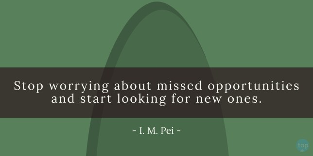 Stop worrying about missed opportunities and start looking for new ones. - I. M. Peiquote
