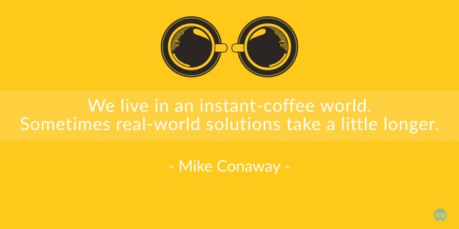 We live in an instant-coffee world. Sometimes real-world solutions take a little longer. Mike Conaway quote