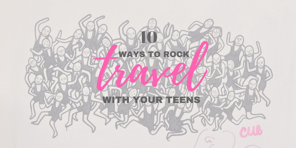 10 Tips for Successful Travel with Your Teens