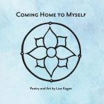 I am excited to announce the release of my new book, Coming Home to Myself, Poetry and Art by Lisa Kagan…