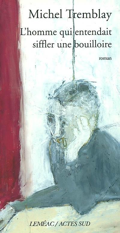 Michel Tremblay, L'homme qui entendait siffler une bouilloire, Montréal, 2001, couverture