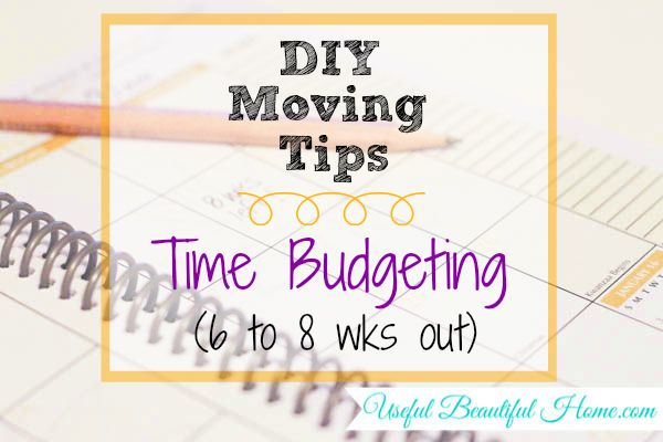 DIY Moving Tips: setting up a time budget 6 - 8 weeks out - how to keep organized with a move!!