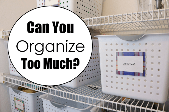 Can You Organize Too Much at I'm an Organizing Junkie blog