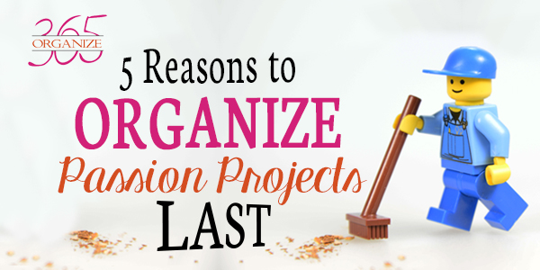 3 Reasons to Organize Passion Projects Last