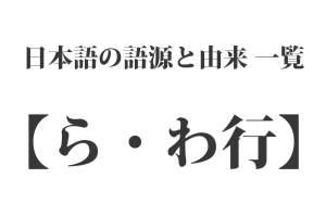 日本語の語源と由来 一覧 - 【ら・わ行】