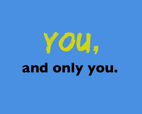 you and only you