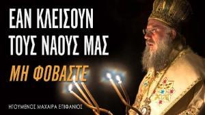 Ηγούμενος Μαχαιρά Επιφάνιος: Εάν κλείσουν τους ναούς μας, μη φοβάστε!