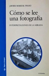 Cómo se lee una fotografía (Interpretaciones de la Mirada). Javier Marzal Felici. Ediciones Cátedra (2007)