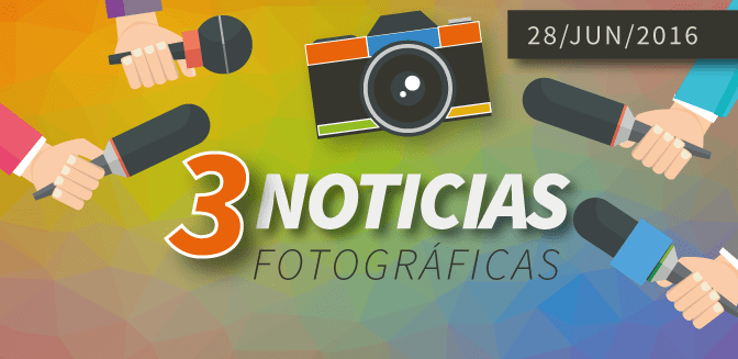 3 Noticias Fotográficas: 28/JUN/2016