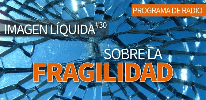 Imagen Líquida #30. Sobre la fragilidad