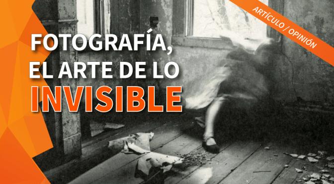 La Fotografía: El arte de lo invisible