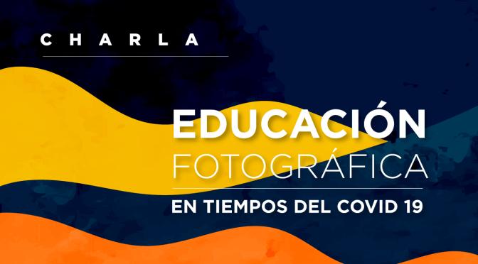 Charla: La Educación Fotográfica en tiempos del Covid 19