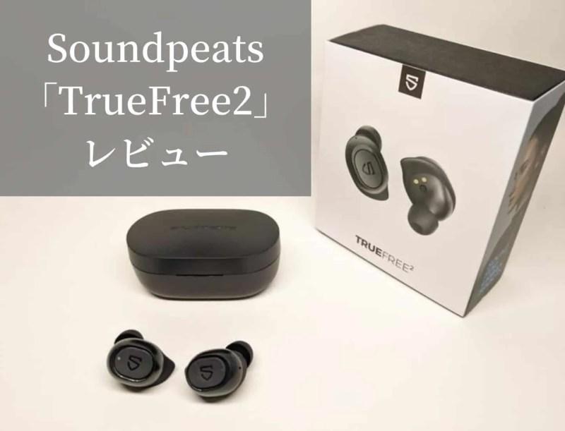 【レビュー】Soundpeats TrueFree2 音質が強化されフィット感と防水性能がプラスされた高コスパワイヤレスイヤホン