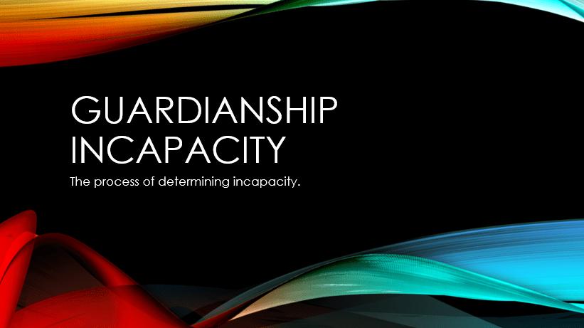 Guardianship – Incapacity proceedings
