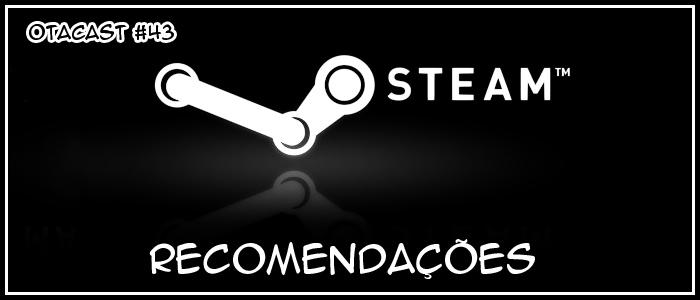 Otacast #43 – Recomendações da Steam